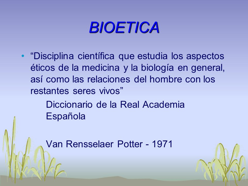 BIOETICA Disciplina científica que estudia los aspectos éticos de la medicina y la biología en general, así como las relaciones del hombre con los res