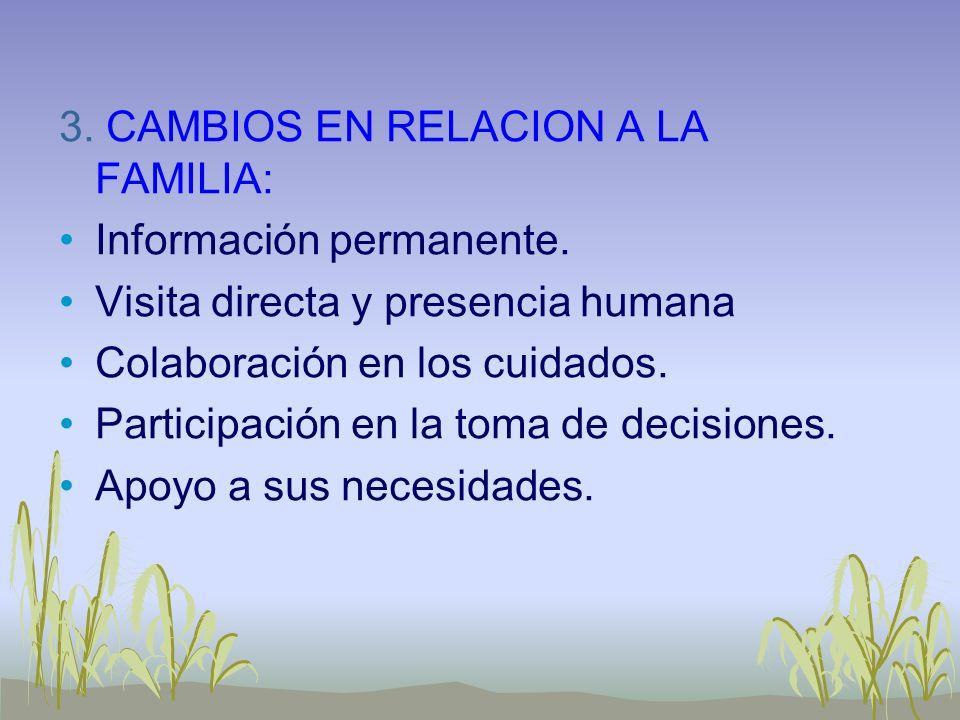 3. CAMBIOS EN RELACION A LA FAMILIA: Información permanente. Visita directa y presencia humana Colaboración en los cuidados. Participación en la toma