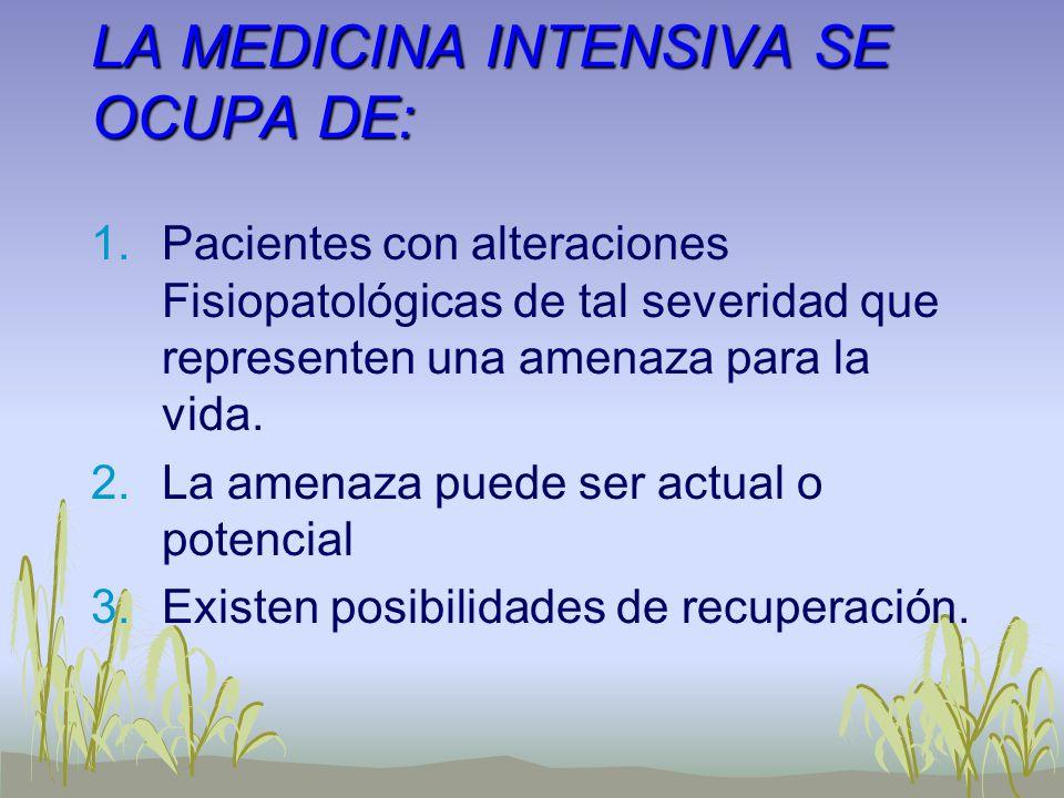 LA MEDICINA INTENSIVA SE OCUPA DE: 1.Pacientes con alteraciones Fisiopatológicas de tal severidad que representen una amenaza para la vida. 2.La amena