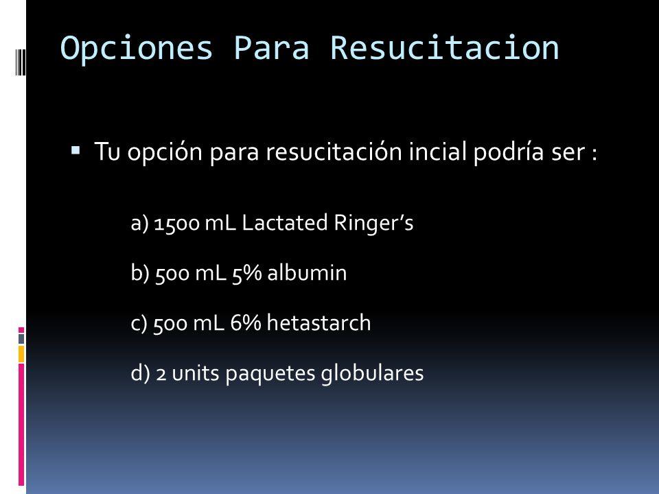 Opciones Para Resucitacion Tu opción para resucitación incial podría ser : a) 1500 mL Lactated Ringers b) 500 mL 5% albumin c) 500 mL 6% hetastarch d)