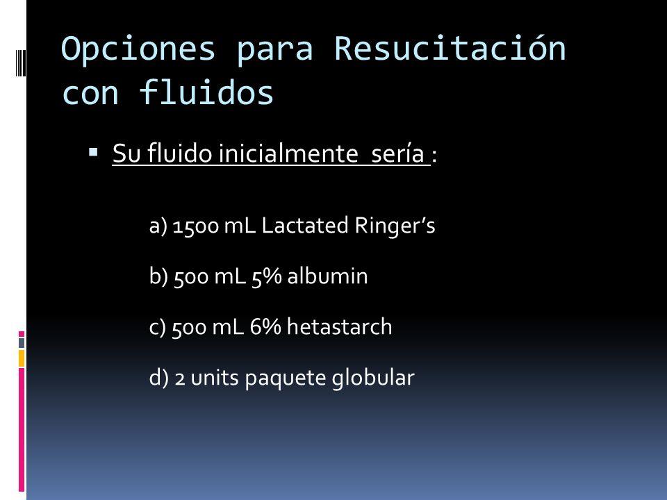 Opciones para Resucitación con fluidos Su fluido inicialmente sería : a) 1500 mL Lactated Ringers b) 500 mL 5% albumin c) 500 mL 6% hetastarch d) 2 un
