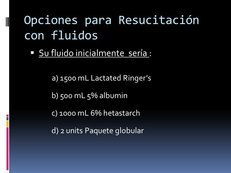 Su fluido inicialmente sería : a) 1500 mL Lactated Ringers b) 500 mL 5% albumin c) 1000 mL 6% hetastarch d) 2 units Paquete globular Opciones para Res