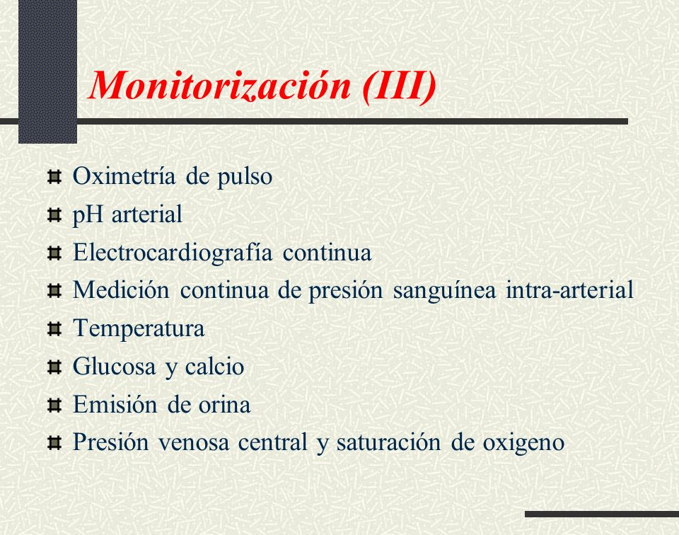 Monitorización (III) Oximetría de pulso pH arterial Electrocardiografía continua Medición continua de presión sanguínea intra-arterial Temperatura Glu