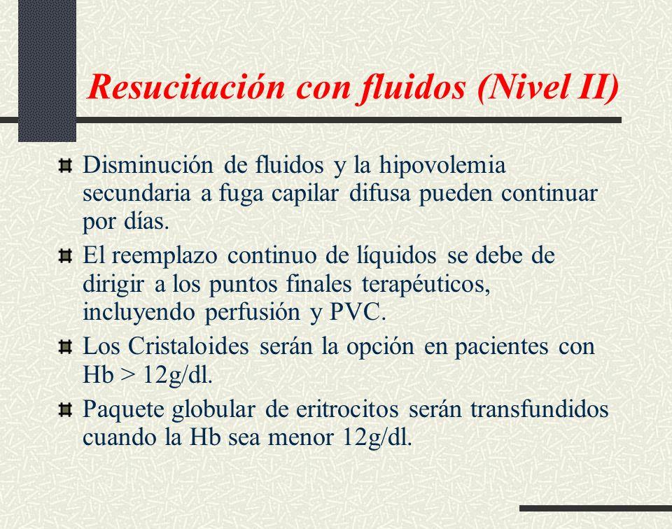 Resucitación con fluidos (Nivel II) Disminución de fluidos y la hipovolemia secundaria a fuga capilar difusa pueden continuar por días. El reemplazo c
