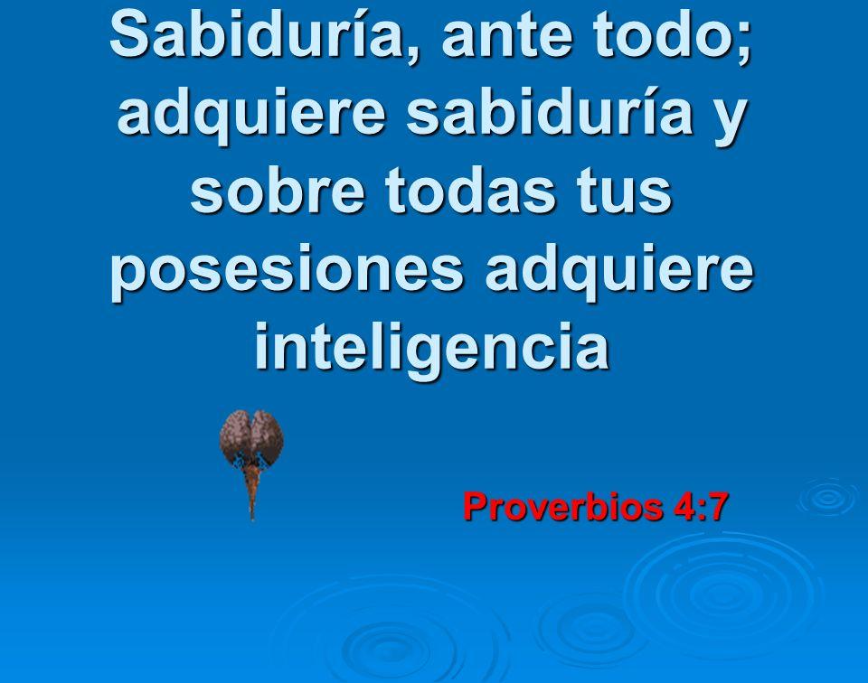 Sabiduría, ante todo; adquiere sabiduría y sobre todas tus posesiones adquiere inteligencia Proverbios 4:7