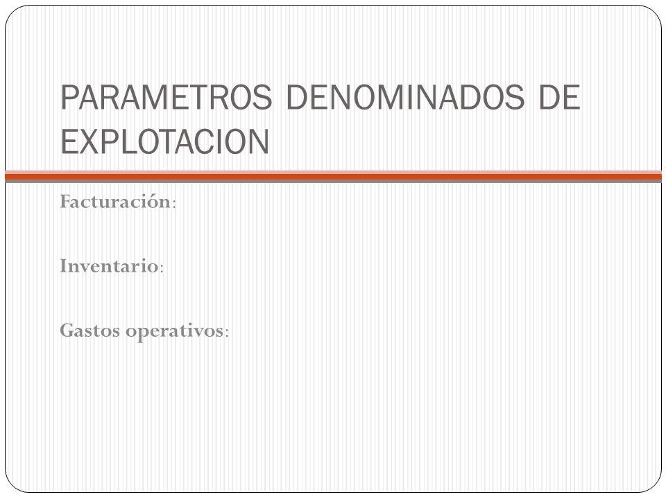 PARAMETROS DENOMINADOS DE EXPLOTACION Facturación: Inventario: Gastos operativos: