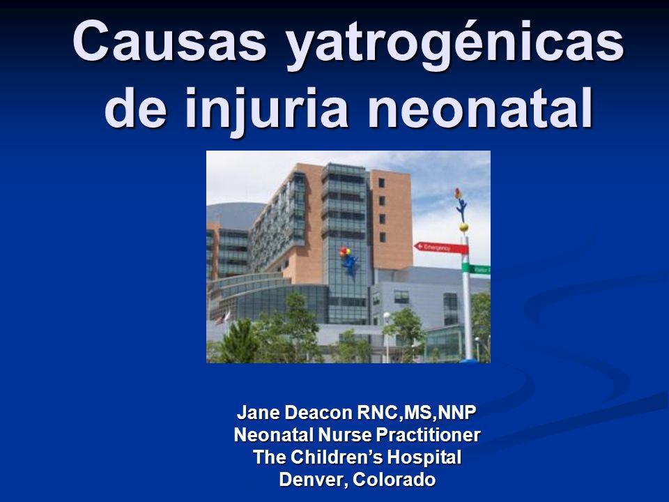 Causas yatrogénicas de injuria neonatal Jane Deacon RNC,MS,NNP Neonatal Nurse Practitioner The Childrens Hospital Denver, Colorado