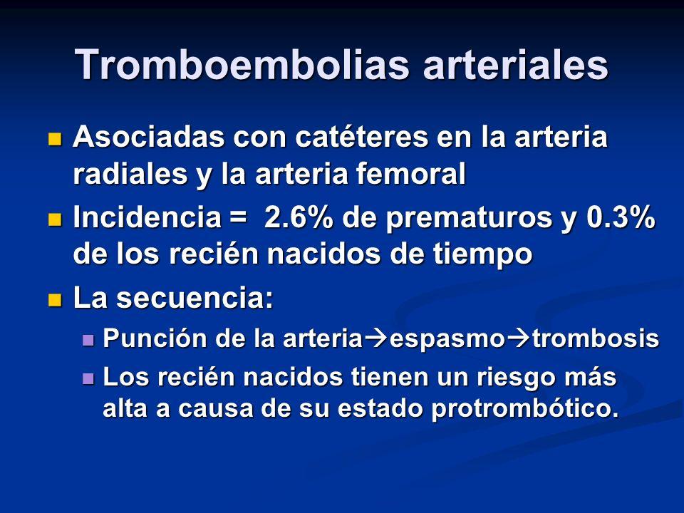 Tromboembolias arteriales Asociadas con catéteres en la arteria radiales y la arteria femoral Asociadas con catéteres en la arteria radiales y la arteria femoral Incidencia = 2.6% de prematuros y 0.3% de los recién nacidos de tiempo Incidencia = 2.6% de prematuros y 0.3% de los recién nacidos de tiempo La secuencia: La secuencia: Punción de la arteria espasmo trombosis Punción de la arteria espasmo trombosis Los recién nacidos tienen un riesgo más alta a causa de su estado protrombótico.