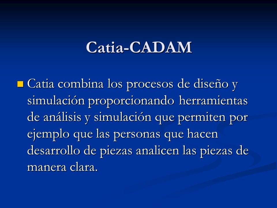 Catia-CADAM Catia combina los procesos de diseño y simulación proporcionando herramientas de análisis y simulación que permiten por ejemplo que las personas que hacen desarrollo de piezas analicen las piezas de manera clara.