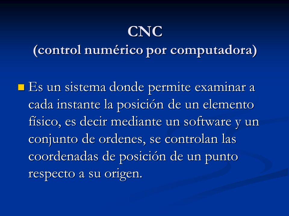 CNC (control numérico por computadora) Es un sistema donde permite examinar a cada instante la posición de un elemento físico, es decir mediante un software y un conjunto de ordenes, se controlan las coordenadas de posición de un punto respecto a su origen.