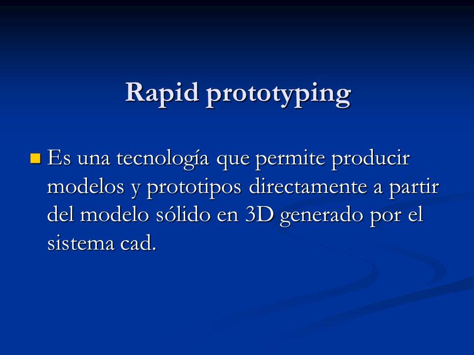 Rapid prototyping Es una tecnología que permite producir modelos y prototipos directamente a partir del modelo sólido en 3D generado por el sistema cad.