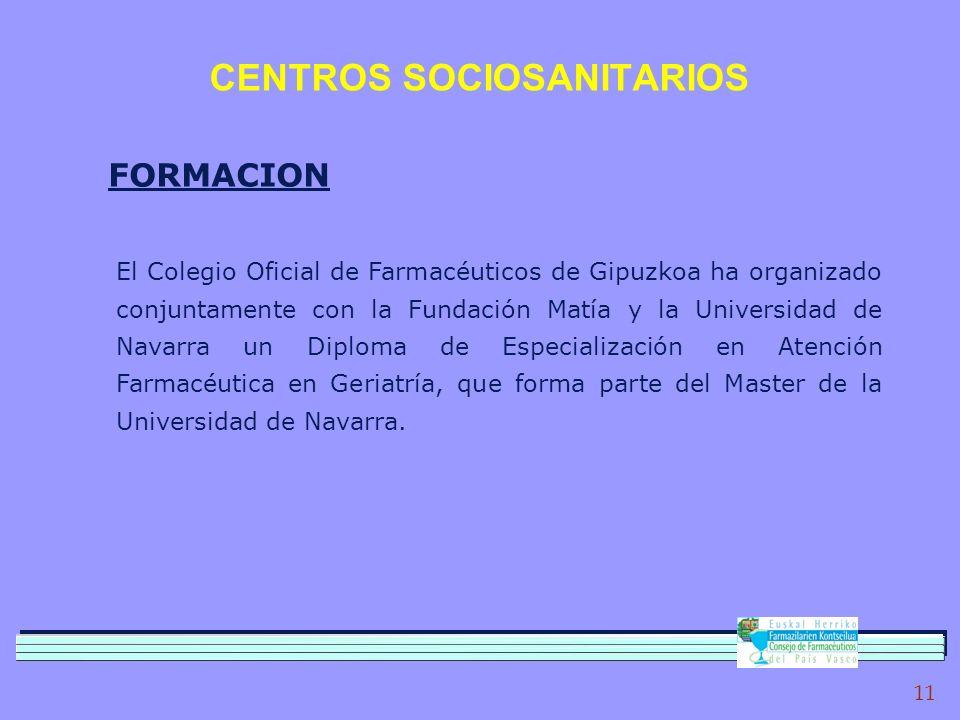 11 CENTROS SOCIOSANITARIOS FORMACION El Colegio Oficial de Farmacéuticos de Gipuzkoa ha organizado conjuntamente con la Fundación Matía y la Universidad de Navarra un Diploma de Especialización en Atención Farmacéutica en Geriatría, que forma parte del Master de la Universidad de Navarra.