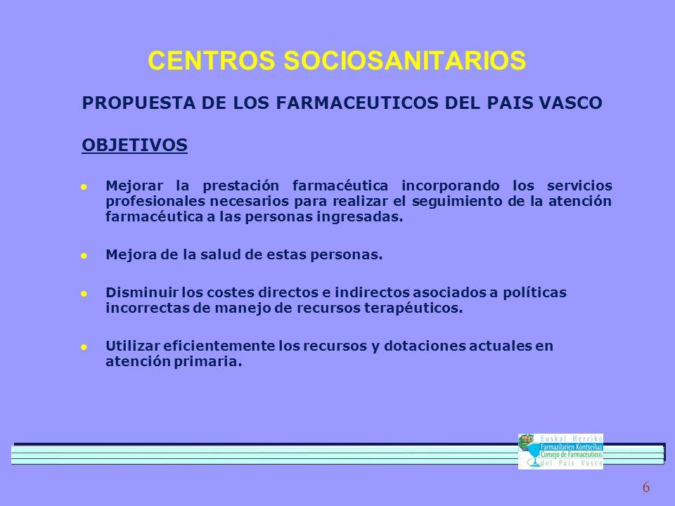 6 CENTROS SOCIOSANITARIOS PROPUESTA DE LOS FARMACEUTICOS DEL PAIS VASCO OBJETIVOS l Mejorar la prestación farmacéutica incorporando los servicios profesionales necesarios para realizar el seguimiento de la atención farmacéutica a las personas ingresadas.