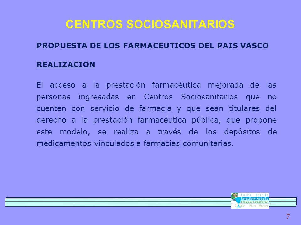 7 CENTROS SOCIOSANITARIOS PROPUESTA DE LOS FARMACEUTICOS DEL PAIS VASCO REALIZACION El acceso a la prestación farmacéutica mejorada de las personas ingresadas en Centros Sociosanitarios que no cuenten con servicio de farmacia y que sean titulares del derecho a la prestación farmacéutica pública, que propone este modelo, se realiza a través de los depósitos de medicamentos vinculados a farmacias comunitarias.