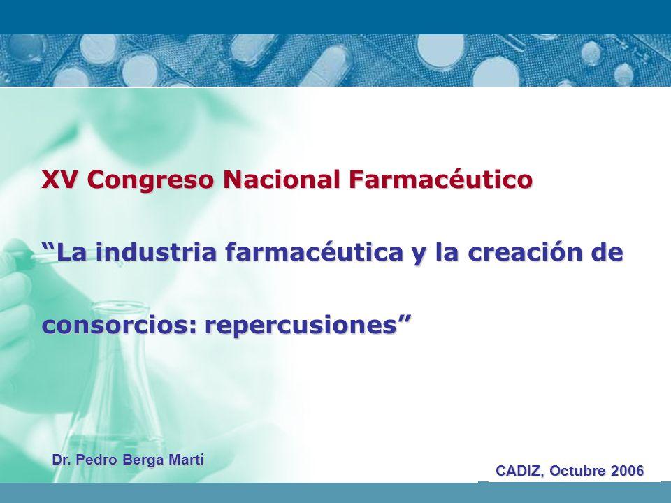 XV Congreso Nacional Farmacéutico La industria farmacéutica y la creación de consorcios: repercusiones CADIZ, Octubre 2006 Dr. Pedro Berga Martí
