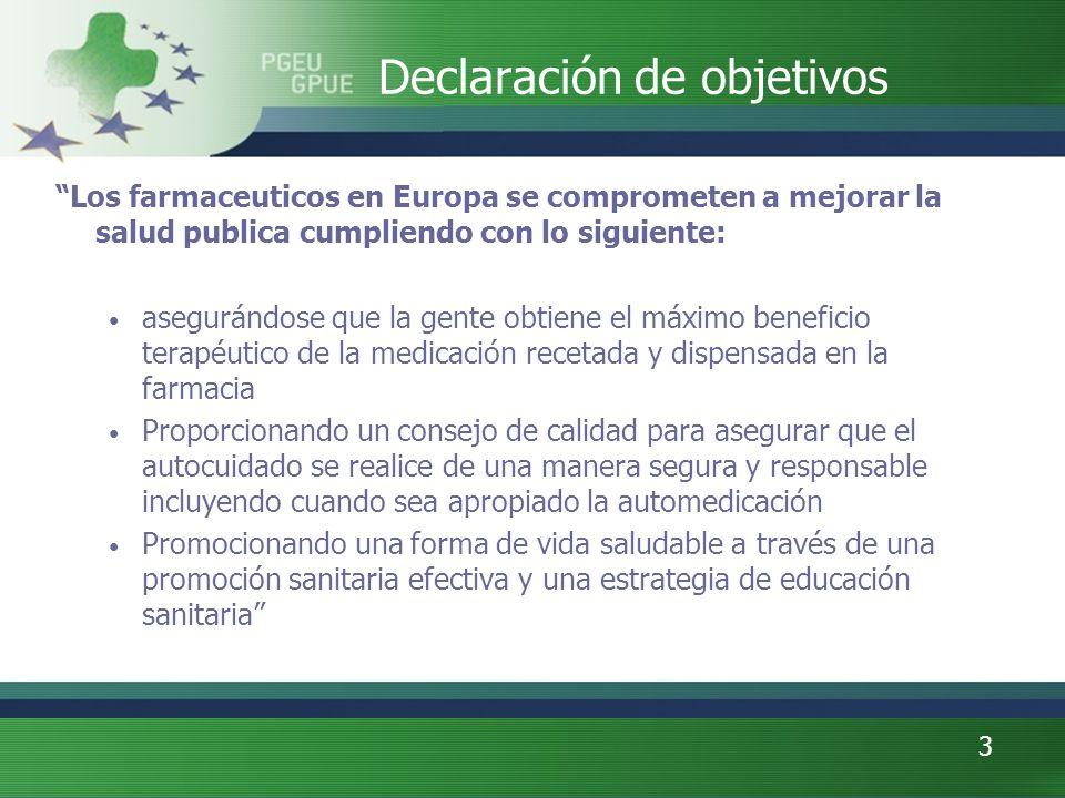 3 Declaración de objetivos Los farmaceuticos en Europa se comprometen a mejorar la salud publica cumpliendo con lo siguiente: asegurándose que la gente obtiene el máximo beneficio terapéutico de la medicación recetada y dispensada en la farmacia Proporcionando un consejo de calidad para asegurar que el autocuidado se realice de una manera segura y responsable incluyendo cuando sea apropiado la automedicación Promocionando una forma de vida saludable a través de una promoción sanitaria efectiva y una estrategia de educación sanitaria