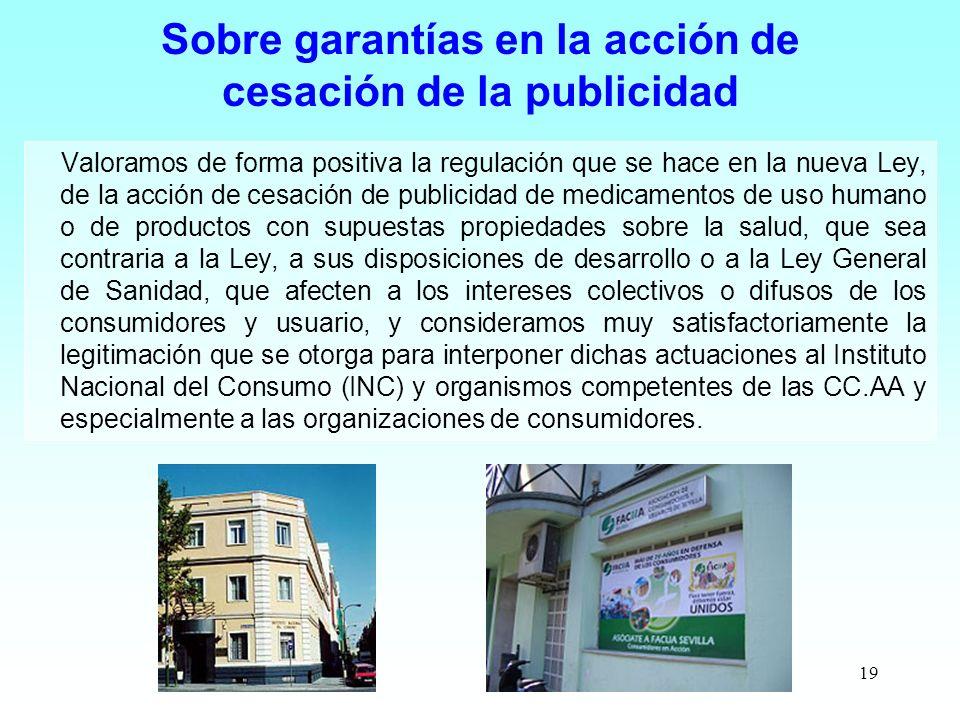 19 Sobre garantías en la acción de cesación de la publicidad Valoramos de forma positiva la regulación que se hace en la nueva Ley, de la acción de ce