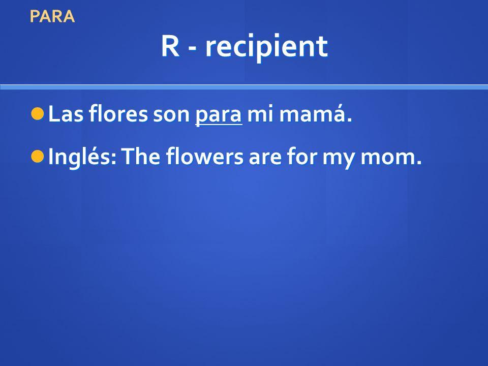 R - recipient Las flores son para mi mamá. Las flores son para mi mamá. Inglés: The flowers are for my mom. Inglés: The flowers are for my mom. PARA