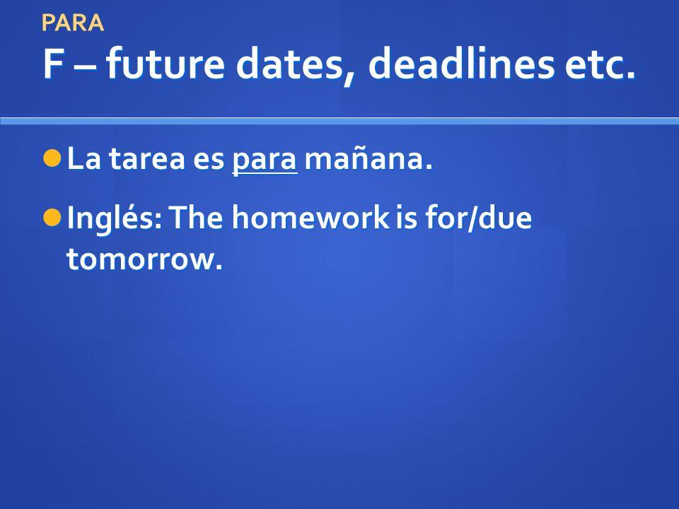 F – future dates, deadlines etc. La tarea es para mañana. La tarea es para mañana. Inglés: The homework is for/due tomorrow. Inglés: The homework is f