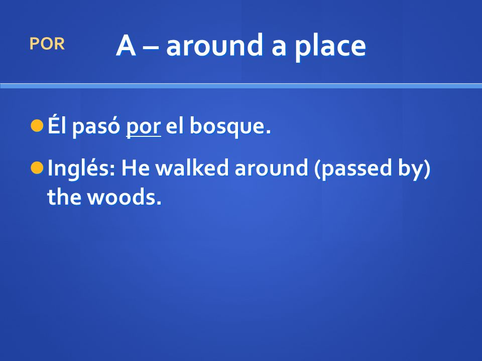 A – around a place Él pasó por el bosque. Él pasó por el bosque. Inglés: He walked around (passed by) the woods. Inglés: He walked around (passed by)