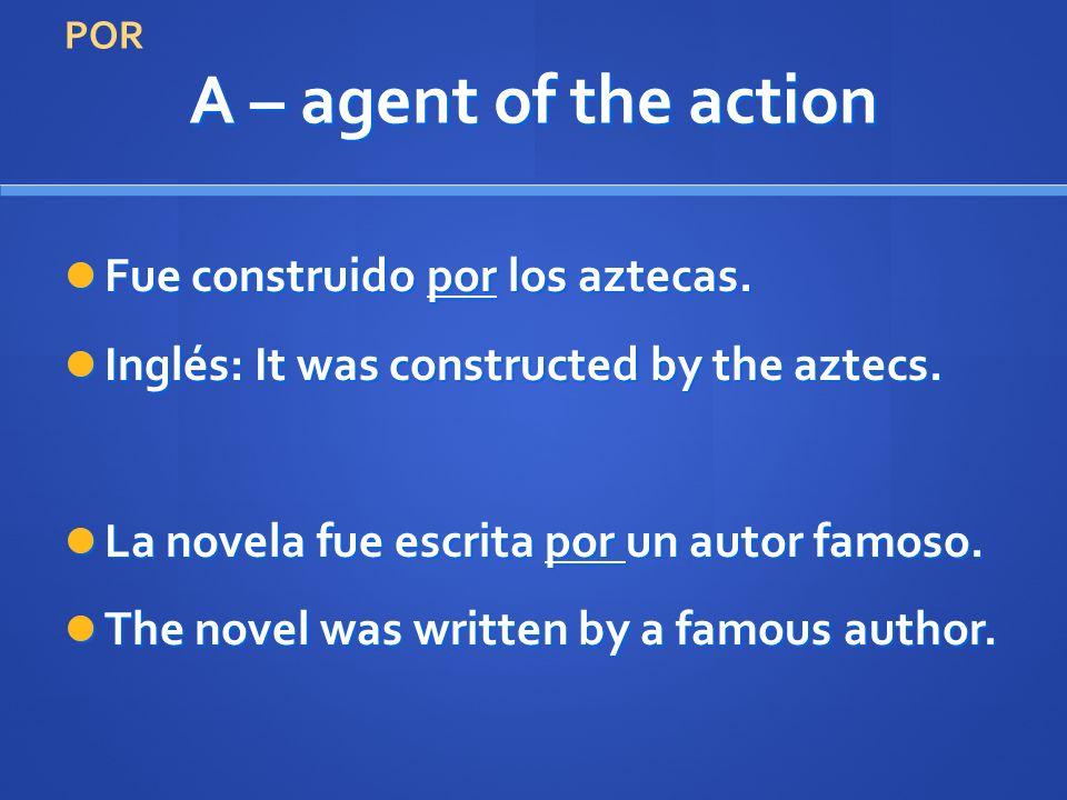 A – agent of the action Fue construido por los aztecas. Fue construido por los aztecas. Inglés: It was constructed by the aztecs. Inglés: It was const