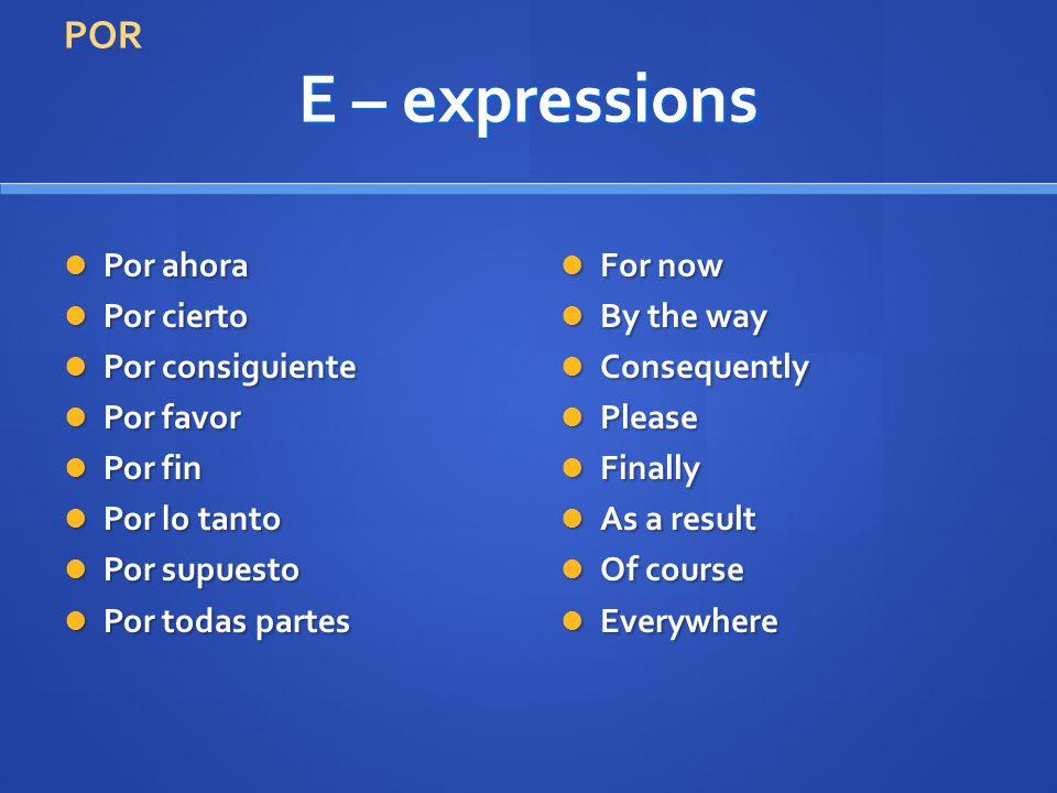 E – expressions Por ahora Por ahora Por cierto Por cierto Por consiguiente Por consiguiente Por favor Por favor Por fin Por fin Por lo tanto Por lo ta