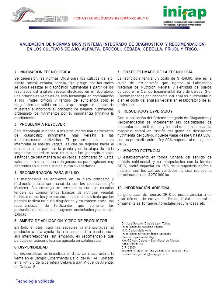 FICHAS TECNOLÓGICAS SISTEMA PRODUCTO TODO EL PAÍS Ámbito de aplicación de la Tecnología VALIDACION DE NORMAS DRIS (SISTEMA INTEGRADO DE DIAGNOSTICO Y RECOMENDACION) EN LOS CULTIVOS DE AJO, ALFALFA, BROCOLI, CEBADA, CEBOLLA, FRIJOL Y TRIGO.