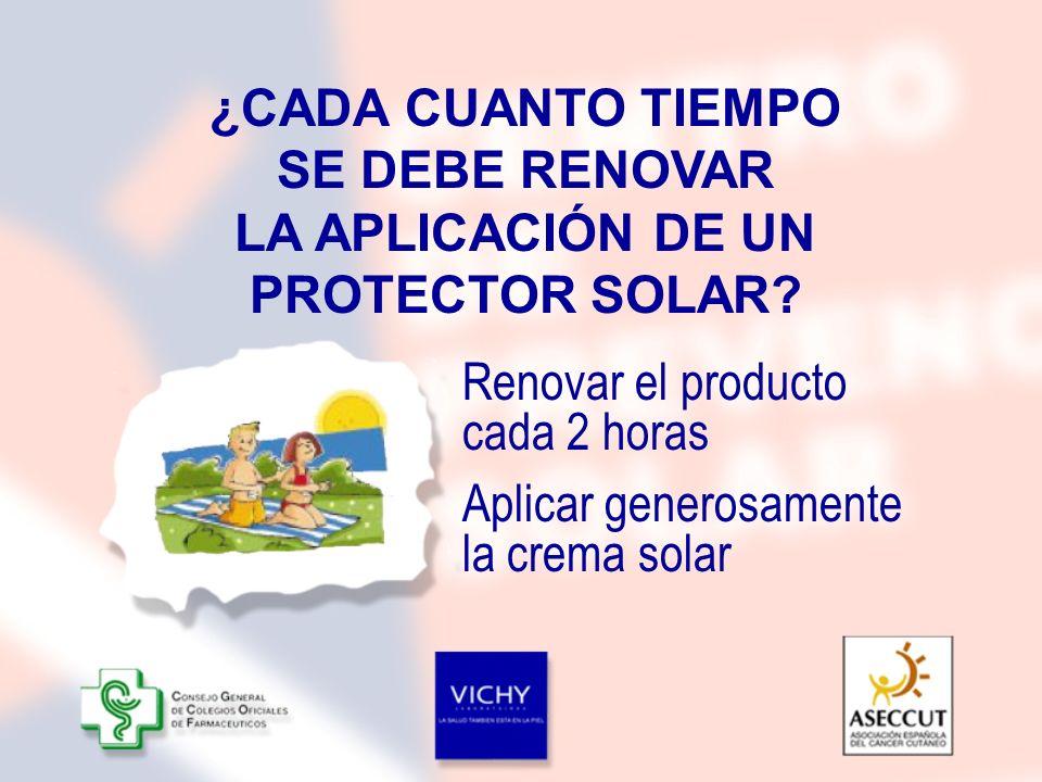 ¿CADA CUANTO TIEMPO SE DEBE RENOVAR LA APLICACIÓN DE UN PROTECTOR SOLAR? Aplicar generosamente la crema solar Renovar el producto cada 2 horas