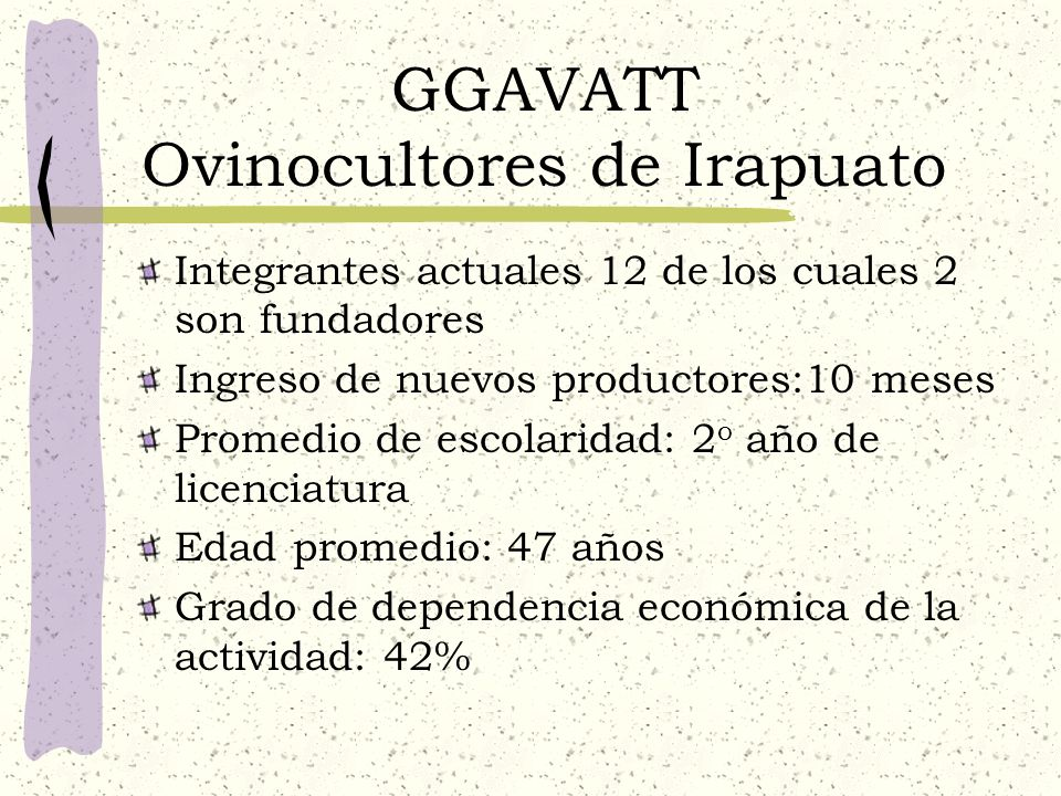 GGAVATT Ovinocultores de Irapuato Integrantes actuales 12 de los cuales 2 son fundadores Ingreso de nuevos productores:10 meses Promedio de escolarida