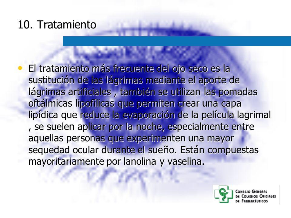 10. Tratamiento El tratamiento m á s frecuente del ojo seco es la sustituci ó n de las l á grimas mediante el aporte de l á grimas artificiales, tambi