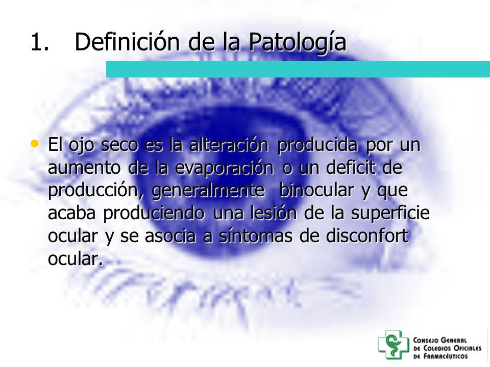 1.Definición de la Patología El ojo seco es la alteración producida por un aumento de la evaporación o un deficit de producción, generalmente binocula