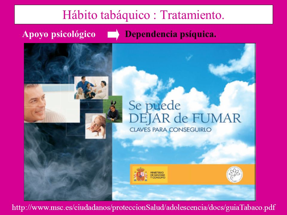 Hábito tabáquico : Tratamiento. Dependencia psíquica.Apoyo psicológico http://www.msc.es/ciudadanos/proteccionSalud/adolescencia/docs/guiaTabaco.pdf