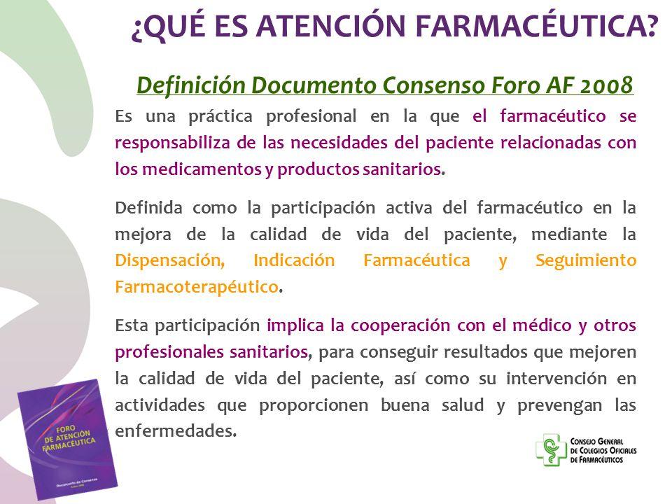 ¿QUÉ ES ATENCIÓN FARMACÉUTICA? Definición Documento Consenso Foro AF 2008 Es una práctica profesional en la que el farmacéutico se responsabiliza de l