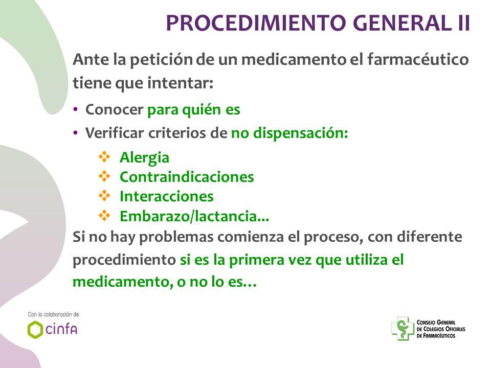 PROCEDIMIENTO GENERAL II Ante la petición de un medicamento el farmacéutico tiene que intentar: Conocer para quién es Verificar criterios de no dispen