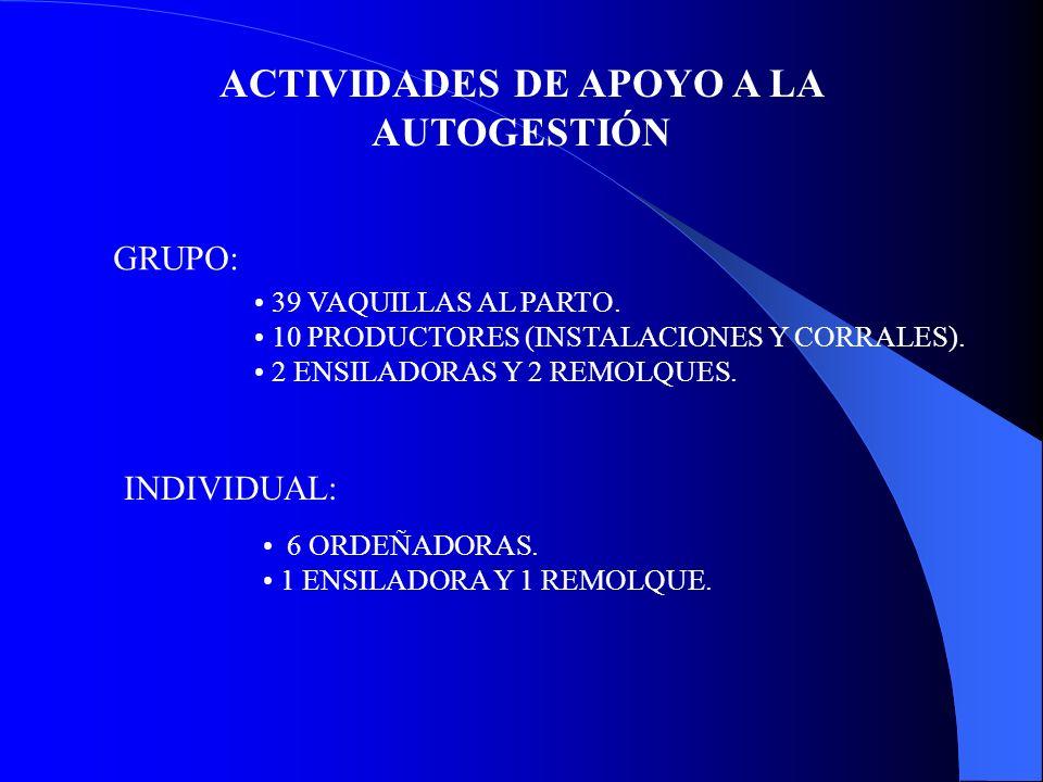 ACTIVIDADES DE APOYO A LA AUTOGESTIÓN GRUPO: 39 VAQUILLAS AL PARTO. 10 PRODUCTORES (INSTALACIONES Y CORRALES). 2 ENSILADORAS Y 2 REMOLQUES. INDIVIDUAL