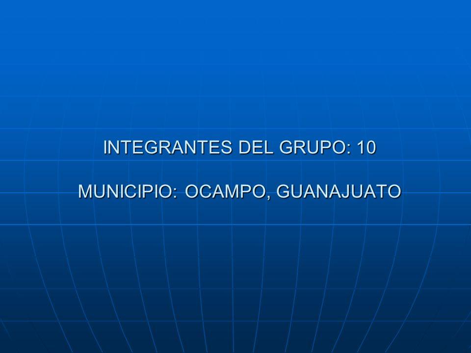 INTEGRANTES DEL GRUPO: 10 MUNICIPIO: OCAMPO, GUANAJUATO