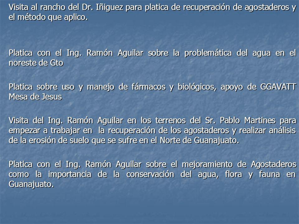 Visita al rancho del Dr. Iñiguez para platica de recuperación de agostaderos y el método que aplico. Platica con el Ing. Ramón Aguilar sobre la proble