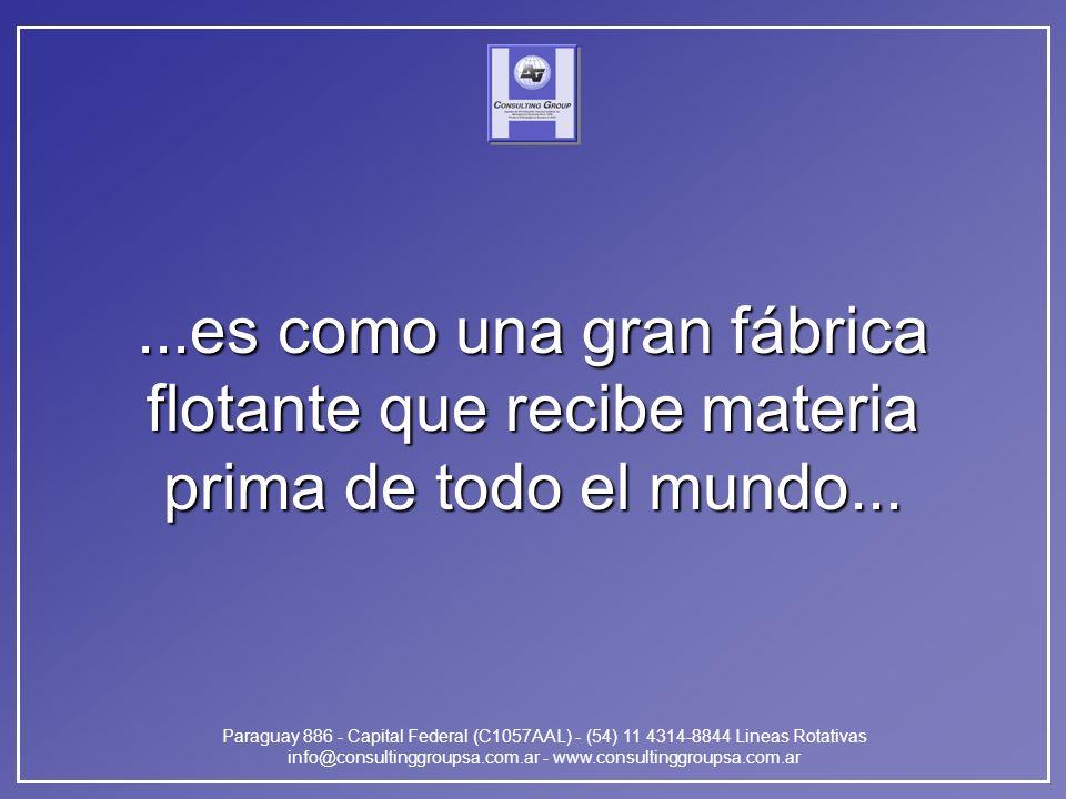 Paraguay 886 - Capital Federal (C1057AAL) - (54) 11 4314-8844 Lineas Rotativas info@consultinggroupsa.com.ar - www.consultinggroupsa.com.ar...es como una gran fábrica flotante que recibe materia prima de todo el mundo...