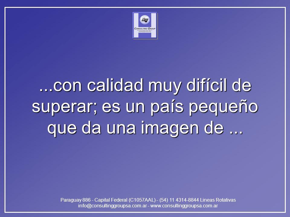 Paraguay 886 - Capital Federal (C1057AAL) - (54) 11 4314-8844 Lineas Rotativas info@consultinggroupsa.com.ar - www.consultinggroupsa.com.ar...con calidad muy difícil de superar; es un país pequeño que da una imagen de...