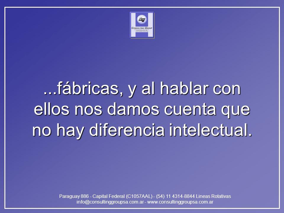 Paraguay 886 - Capital Federal (C1057AAL) - (54) 11 4314-8844 Lineas Rotativas info@consultinggroupsa.com.ar - www.consultinggroupsa.com.ar...fábricas, y al hablar con ellos nos damos cuenta que no hay diferencia intelectual.