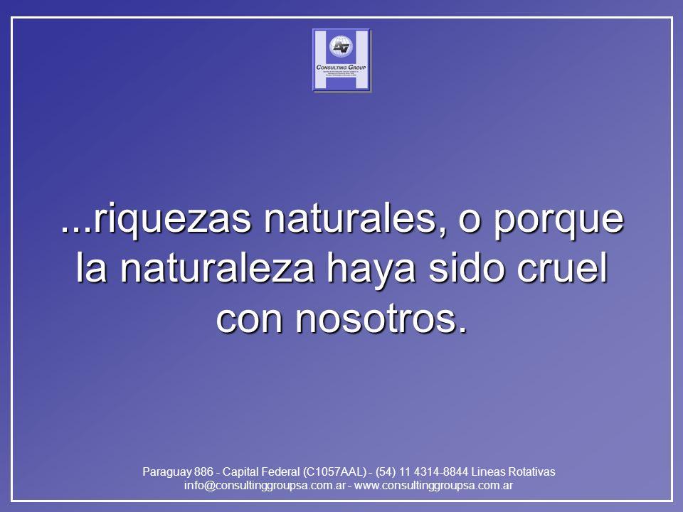 Paraguay 886 - Capital Federal (C1057AAL) - (54) 11 4314-8844 Lineas Rotativas info@consultinggroupsa.com.ar - www.consultinggroupsa.com.ar...riquezas naturales, o porque la naturaleza haya sido cruel con nosotros.