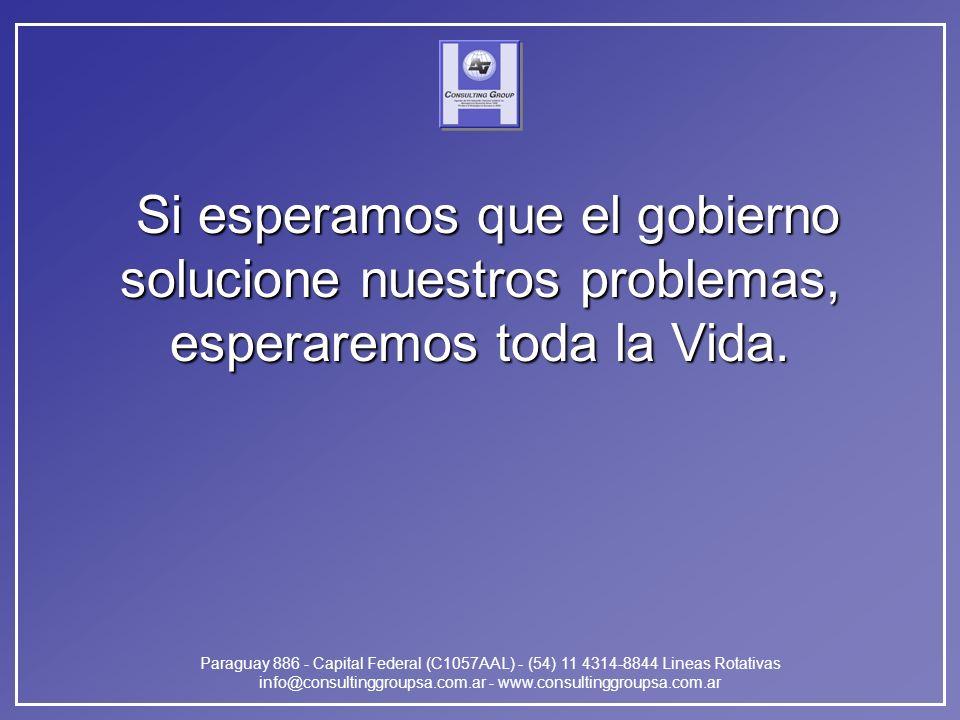 Paraguay 886 - Capital Federal (C1057AAL) - (54) 11 4314-8844 Lineas Rotativas info@consultinggroupsa.com.ar - www.consultinggroupsa.com.ar Si esperamos que el gobierno solucione nuestros problemas, esperaremos toda la Vida.
