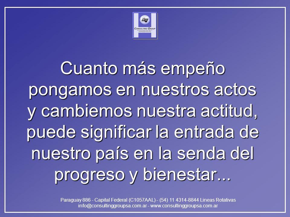 Paraguay 886 - Capital Federal (C1057AAL) - (54) 11 4314-8844 Lineas Rotativas info@consultinggroupsa.com.ar - www.consultinggroupsa.com.ar Cuanto más empeño pongamos en nuestros actos y cambiemos nuestra actitud, puede significar la entrada de nuestro país en la senda del progreso y bienestar...