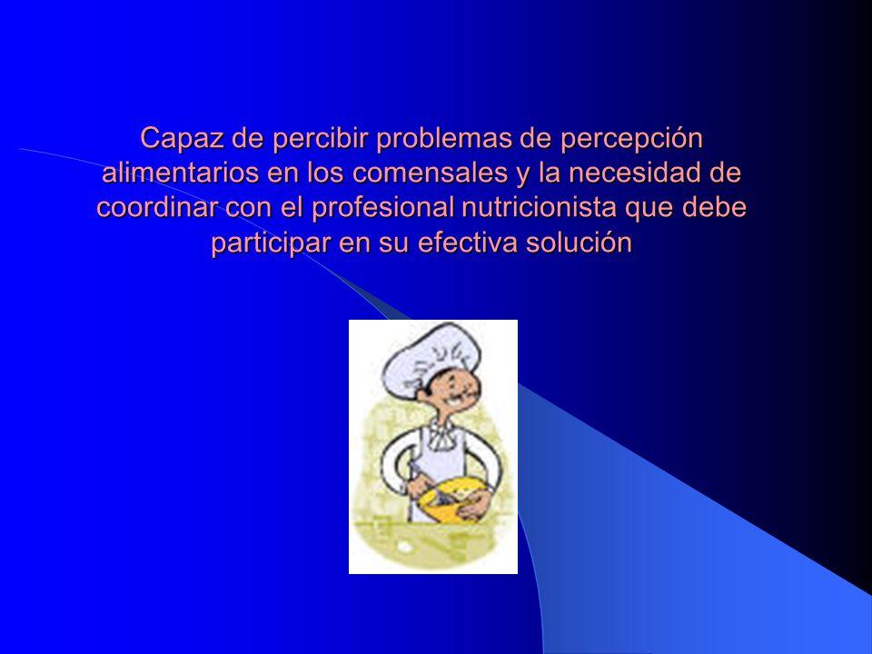 Capaz de percibir problemas de percepción alimentarios en los comensales y la necesidad de coordinar con el profesional nutricionista que debe participar en su efectiva solución