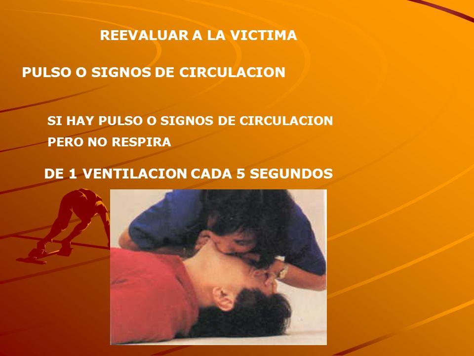 REEVALUAR A LA VICTIMA PULSO O SIGNOS DE CIRCULACION SI HAY PULSO O SIGNOS DE CIRCULACION PERO NO RESPIRA DE 1 VENTILACION CADA 5 SEGUNDOS