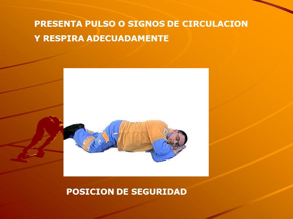 PRESENTA PULSO O SIGNOS DE CIRCULACION Y RESPIRA ADECUADAMENTE POSICION DE SEGURIDAD