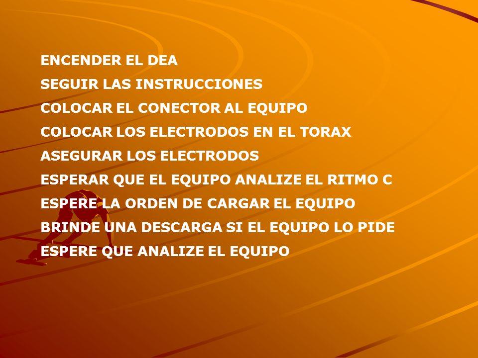 ENCENDER EL DEA SEGUIR LAS INSTRUCCIONES COLOCAR EL CONECTOR AL EQUIPO COLOCAR LOS ELECTRODOS EN EL TORAX ASEGURAR LOS ELECTRODOS ESPERAR QUE EL EQUIP