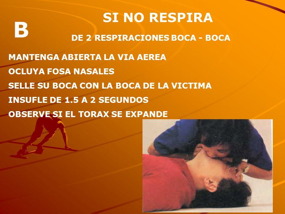 SI NO RESPIRA DE 2 RESPIRACIONES BOCA - BOCA MANTENGA ABIERTA LA VIA AEREA OCLUYA FOSA NASALES SELLE SU BOCA CON LA BOCA DE LA VICTIMA INSUFLE DE 1.5