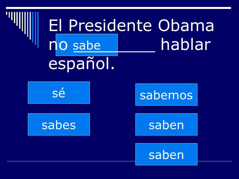 saben sabes sabe sabemos saben sé El Presidente Obama no ________ hablar español.