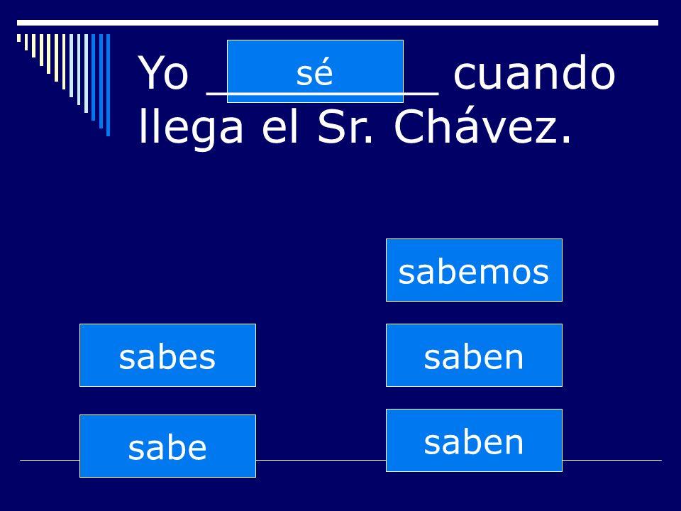 saben sabes sabe sabemos saben sé Yo ________ cuando llega el Sr. Chávez.